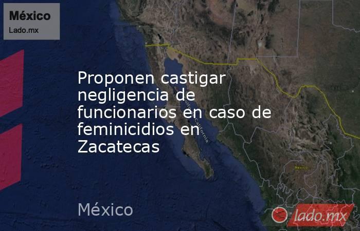 Proponen castigar negligencia de funcionarios en caso de feminicidios en Zacatecas. Noticias en tiempo real