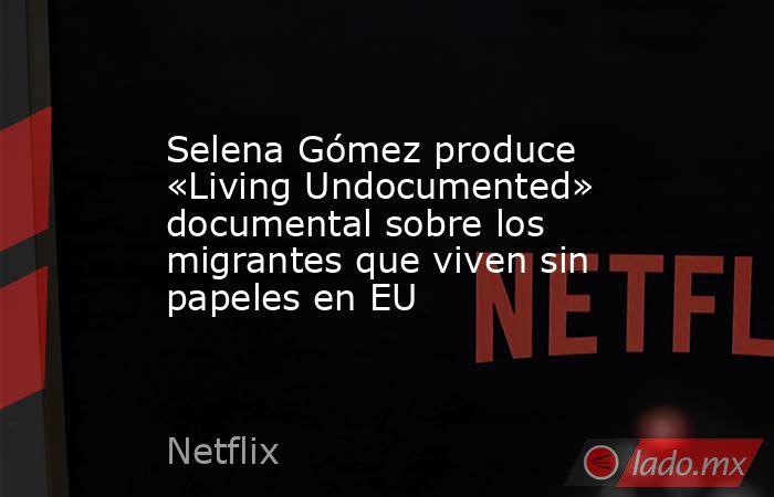 Selena Gómez produce «Living Undocumented» documental sobre los migrantes que viven sin papeles en EU. Noticias en tiempo real