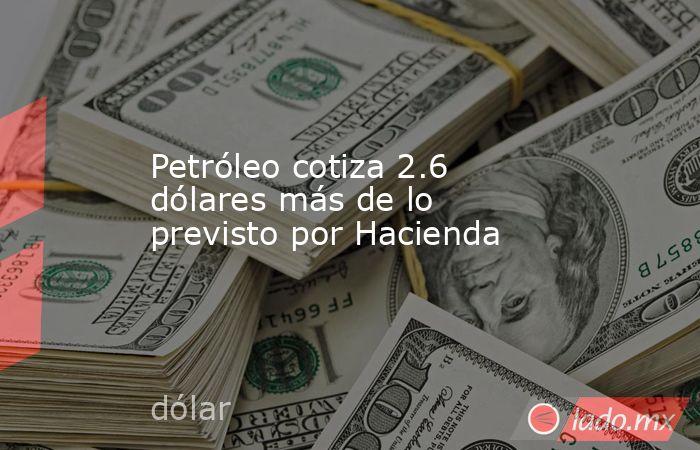 Petróleo cotiza 2.6 dólares más de lo previsto por Hacienda. Noticias en tiempo real