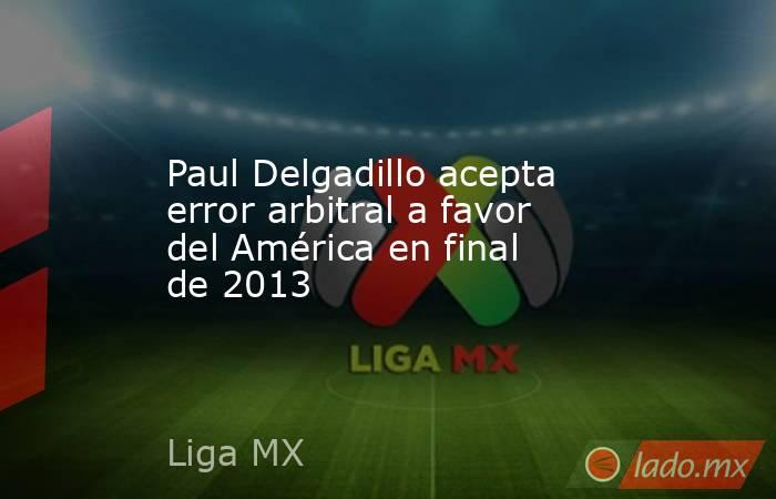 Paul Delgadillo acepta error arbitral a favor del América en final de 2013. Noticias en tiempo real