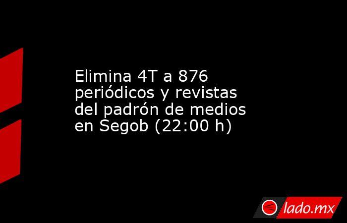 Elimina 4T a 876 periódicos y revistas del padrón de medios en Segob (22:00 h). Noticias en tiempo real