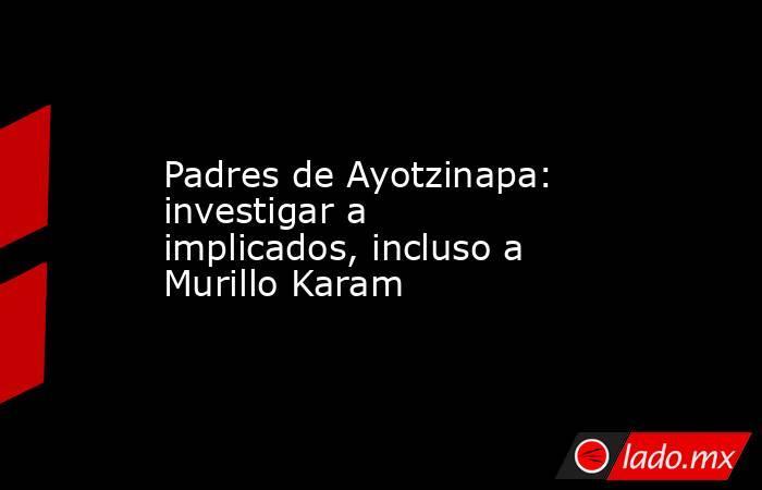 Padres de Ayotzinapa: investigar a implicados, incluso a Murillo Karam. Noticias en tiempo real