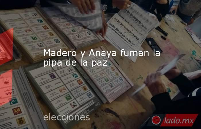 Madero y Anaya fuman la pipa de la paz. Noticias en tiempo real