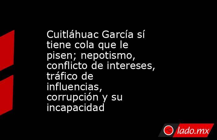 Cuitláhuac García sí tiene cola que le pisen; nepotismo, conflicto de intereses, tráfico de influencias, corrupción y su incapacidad. Noticias en tiempo real