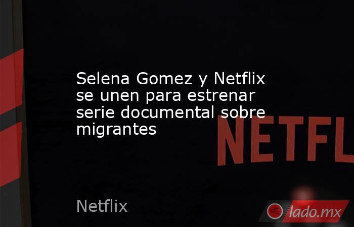 Selena Gomez y Netflix se unen para estrenar serie documental sobre migrantes. Noticias en tiempo real
