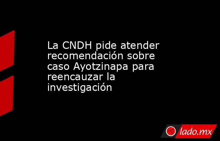 La CNDH pide atender recomendación sobre caso Ayotzinapa para reencauzar la investigación. Noticias en tiempo real