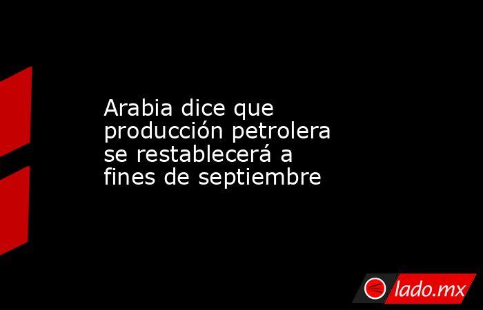 Arabia dice que producción petrolera se restablecerá a fines de septiembre. Noticias en tiempo real