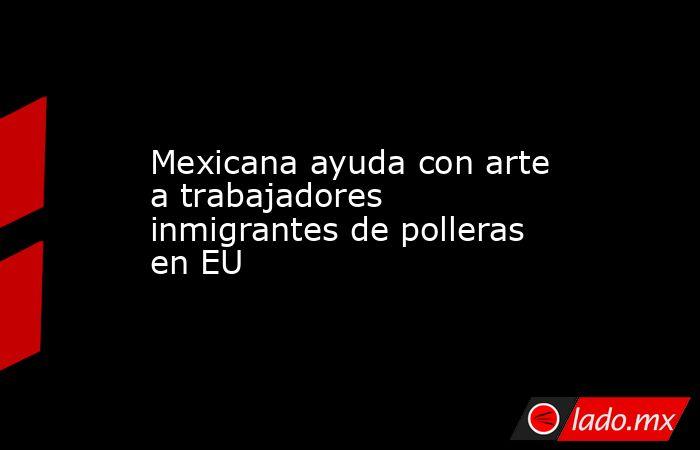 Mexicana ayuda con arte a trabajadores inmigrantes de polleras en EU. Noticias en tiempo real