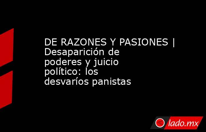 DE RAZONES Y PASIONES | Desaparición de poderes y juicio  político: los desvaríos panistas. Noticias en tiempo real