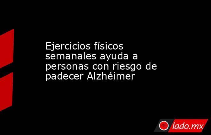 Ejercicios físicos semanales ayuda a personas con riesgo de padecer Alzhéimer. Noticias en tiempo real