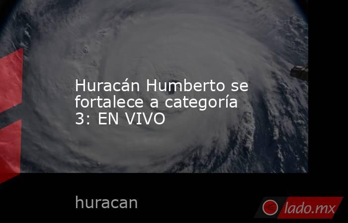 Huracán Humberto se fortalece a categoría 3: EN VIVO. Noticias en tiempo real