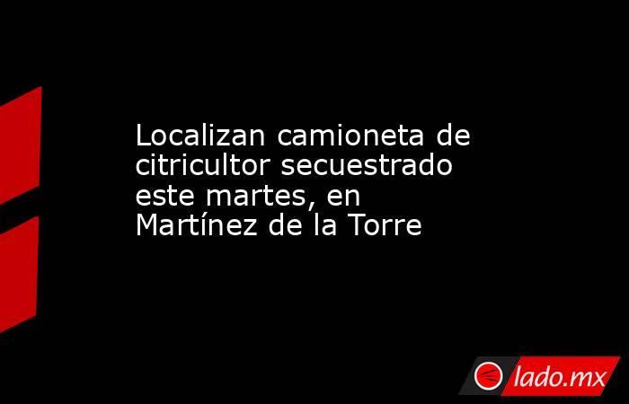 Localizan camioneta de citricultor secuestrado este martes, en Martínez de la Torre. Noticias en tiempo real