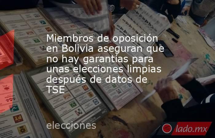 Miembros de oposición en Bolivia aseguran que no hay garantías para unas elecciones limpias después de datos de TSE. Noticias en tiempo real