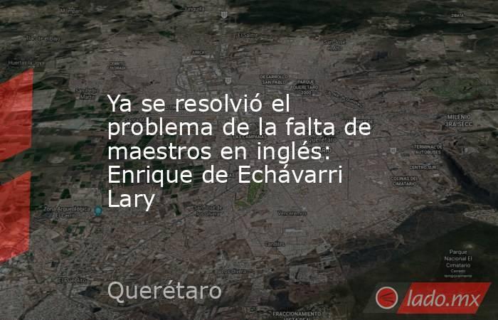 Ya se resolvió el problema de la falta de maestros en inglés: Enrique de Echávarri Lary. Noticias en tiempo real