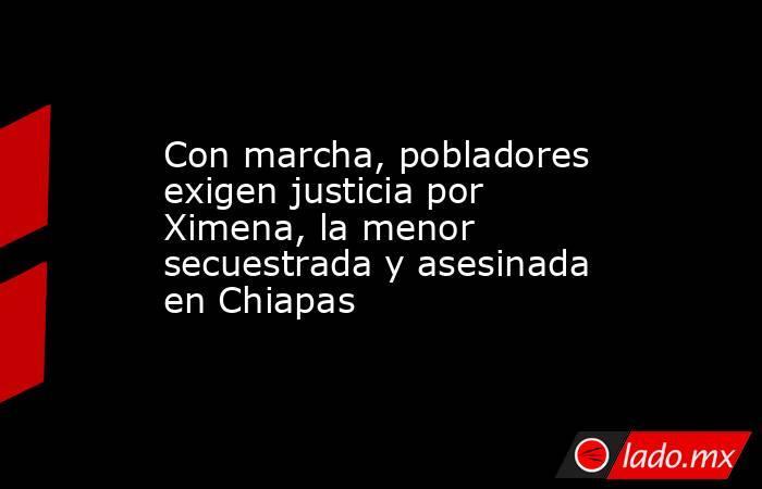 Con marcha, pobladores exigen justicia por Ximena, la menor secuestrada y asesinada en Chiapas. Noticias en tiempo real