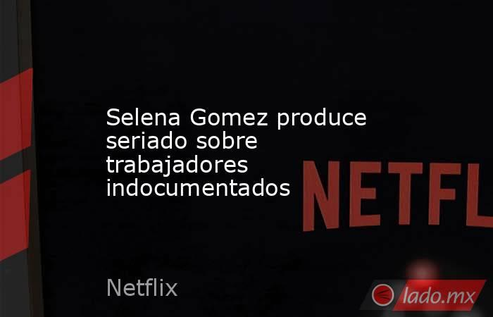 Selena Gomez produce seriado sobre trabajadores indocumentados. Noticias en tiempo real