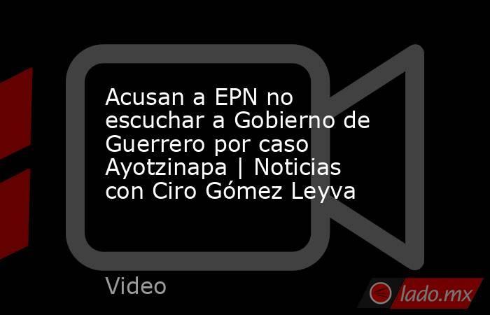 Acusan a EPN no escuchar a Gobierno de Guerrero por caso Ayotzinapa   Noticias con Ciro Gómez Leyva. Noticias en tiempo real