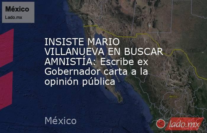 INSISTE MARIO VILLANUEVA EN BUSCAR AMNISTÍA: Escribe ex Gobernador carta a la opinión pública. Noticias en tiempo real