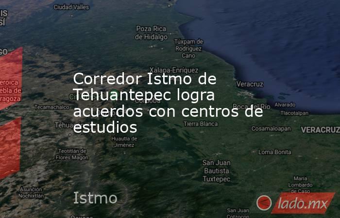 Corredor Istmo de Tehuantepec logra acuerdos con centros de estudios. Noticias en tiempo real