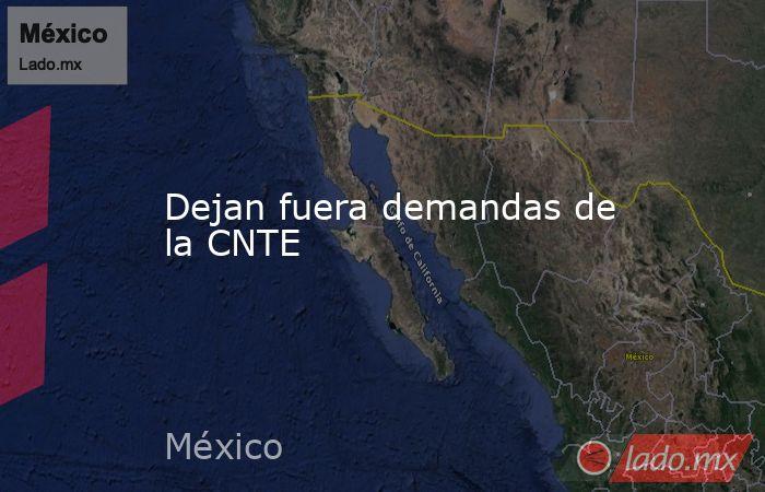 Dejan fuera demandas de la CNTE. Noticias en tiempo real