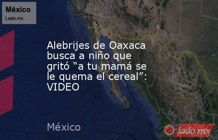 """Alebrijes de Oaxaca busca a niño que gritó """"a tu mamá se le quema el cereal"""": VIDEO. Noticias en tiempo real"""