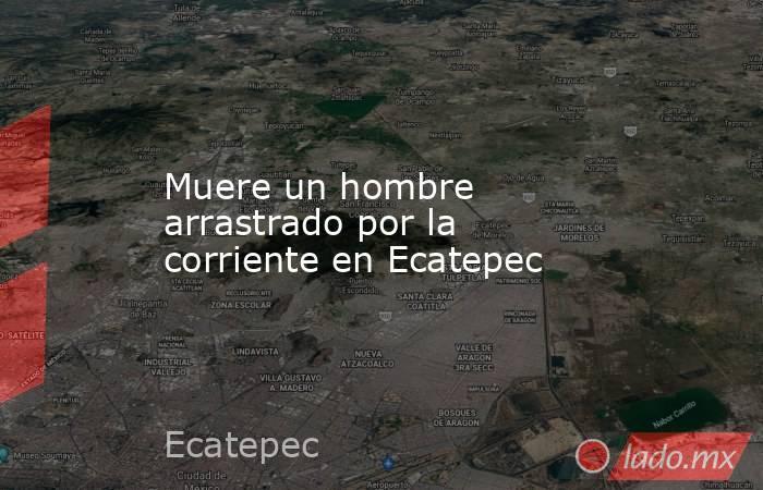 Muere un hombre arrastrado por la corriente en Ecatepec. Noticias en tiempo real