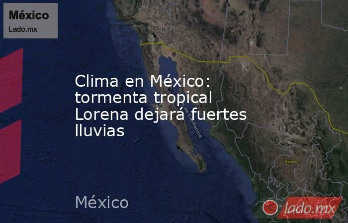 Clima en México: tormenta tropical Lorena dejará fuertes lluvias. Noticias en tiempo real