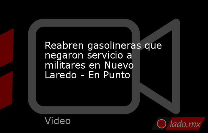 Reabren gasolineras que negaron servicio a militares en Nuevo Laredo - En Punto. Noticias en tiempo real