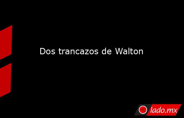Dos trancazos de Walton. Noticias en tiempo real