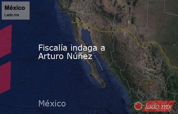 Fiscalía indaga a Arturo Núñez. Noticias en tiempo real