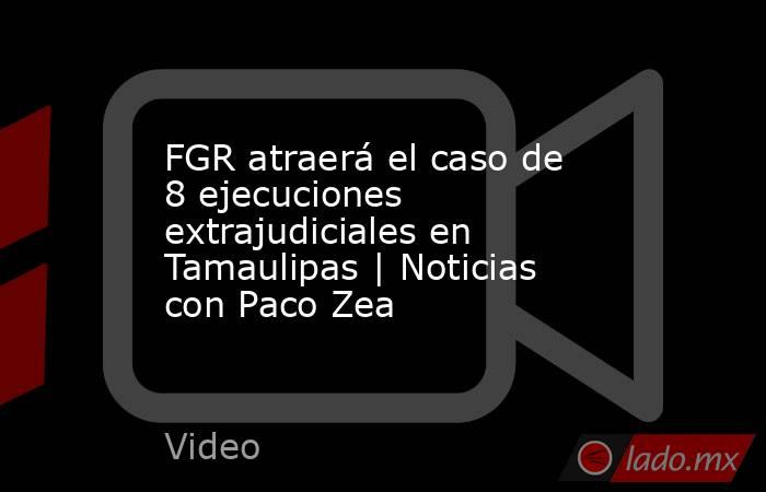 FGR atraerá el caso de 8 ejecuciones extrajudiciales en Tamaulipas | Noticias con Paco Zea. Noticias en tiempo real