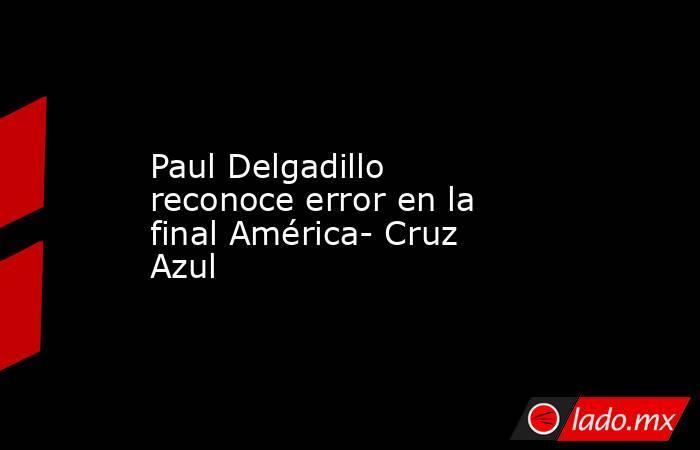Paul Delgadillo reconoce error en la final América- Cruz Azul. Noticias en tiempo real