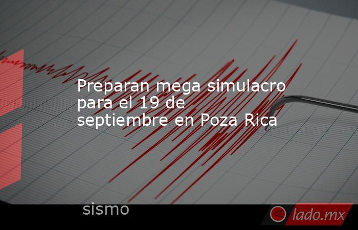 Preparan mega simulacro para el 19 de septiembre en Poza Rica. Noticias en tiempo real