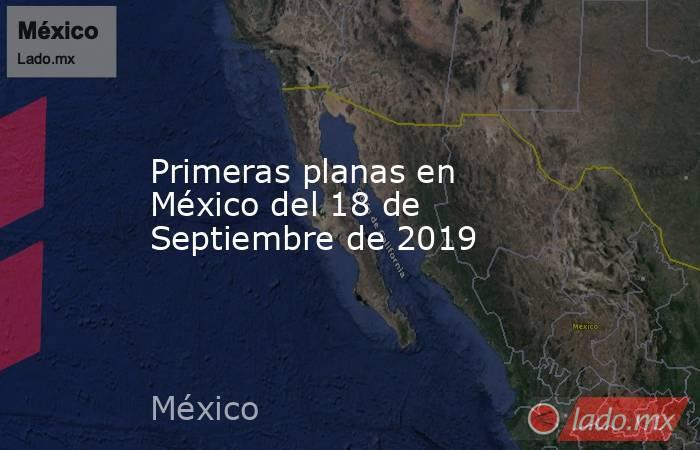 Primeras planas en México del 18 de Septiembre de 2019. Noticias en tiempo real