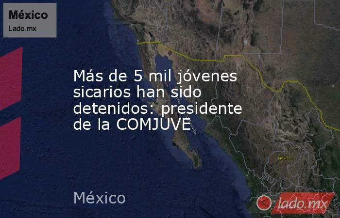 Más de 5 mil jóvenes sicarios han sido detenidos: presidente de la COMJUVE. Noticias en tiempo real