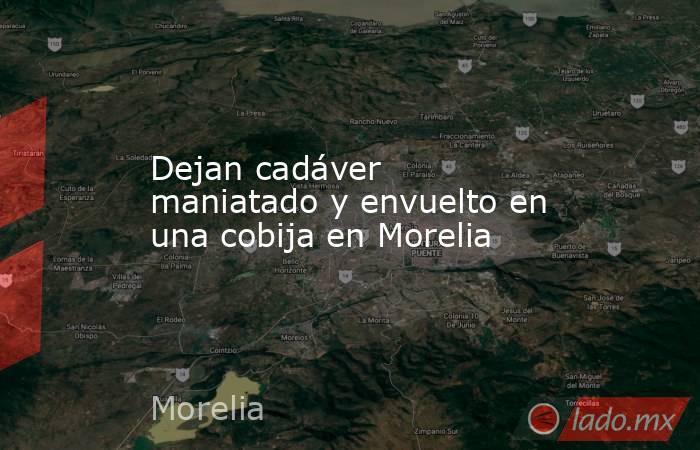 Dejan cadáver maniatado y envuelto en una cobija en Morelia. Noticias en tiempo real