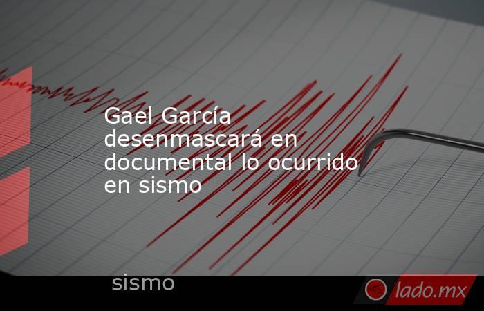 Gael García desenmascará en documental lo ocurrido en sismo. Noticias en tiempo real