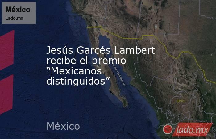 """Jesús Garcés Lambert recibe el premio """"Mexicanos distinguidos"""". Noticias en tiempo real"""