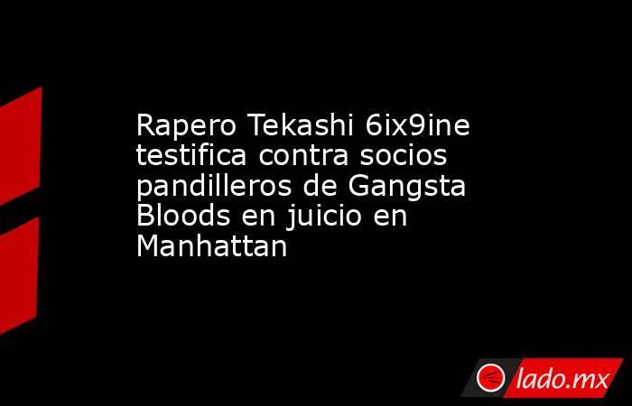 Rapero Tekashi 6ix9ine testifica contra socios pandilleros de Gangsta Bloods en juicio en Manhattan. Noticias en tiempo real