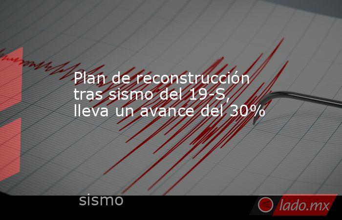 Plan de reconstrucción tras sismo del 19-S, lleva un avance del 30% . Noticias en tiempo real