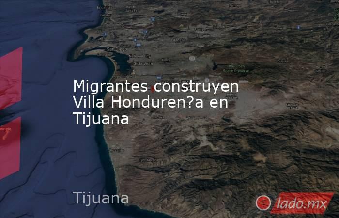 Migrantes construyen Villa Honduren?a en Tijuana. Noticias en tiempo real