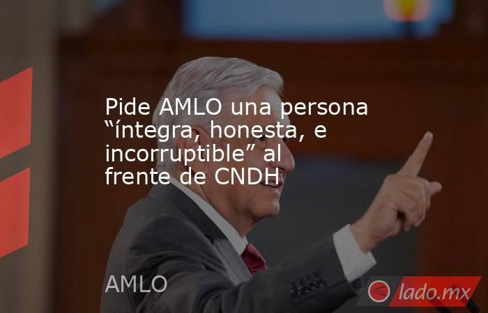 """Pide AMLO una persona """"íntegra, honesta, e incorruptible"""" al frente de CNDH. Noticias en tiempo real"""