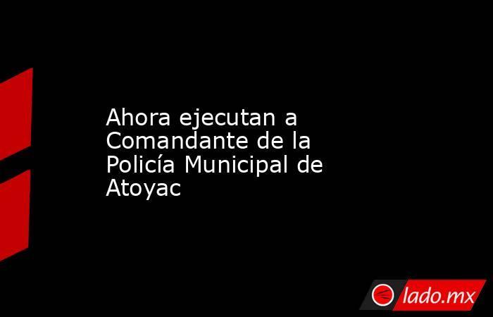 Ahora ejecutan a Comandante de la Policía Municipal de Atoyac. Noticias en tiempo real