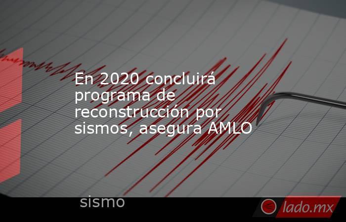 En 2020 concluirá programa de reconstrucción por sismos, asegura AMLO. Noticias en tiempo real