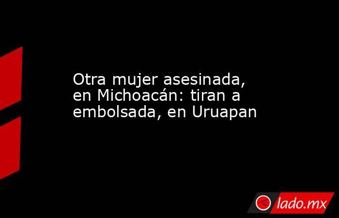 Otra mujer asesinada, en Michoacán: tiran a embolsada, en Uruapan. Noticias en tiempo real