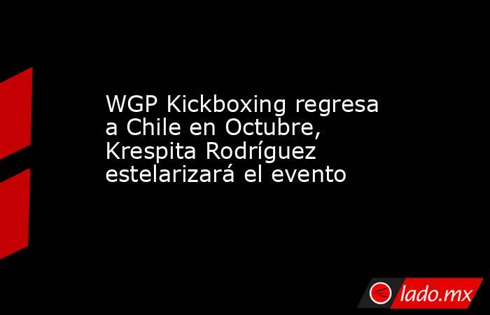 WGP Kickboxing regresa a Chile en Octubre, Krespita Rodríguez estelarizará el evento. Noticias en tiempo real