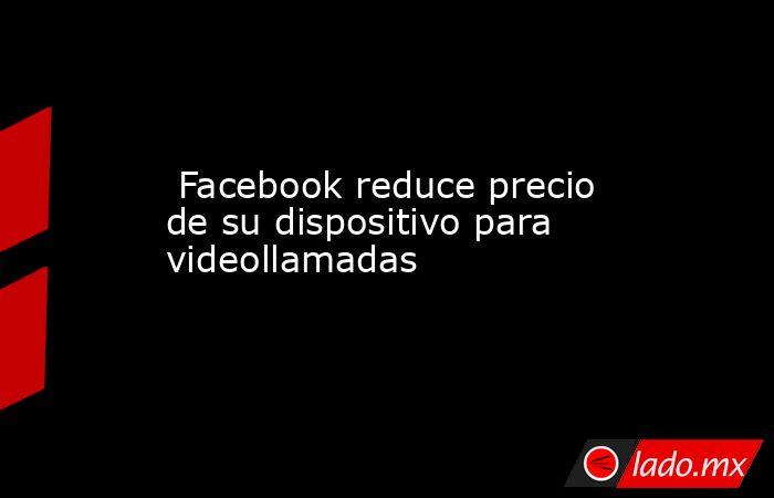 Facebook reduce precio de su dispositivo para videollamadas . Noticias en tiempo real