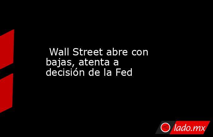 Wall Street abre con bajas, atenta a decisión de la Fed. Noticias en tiempo real