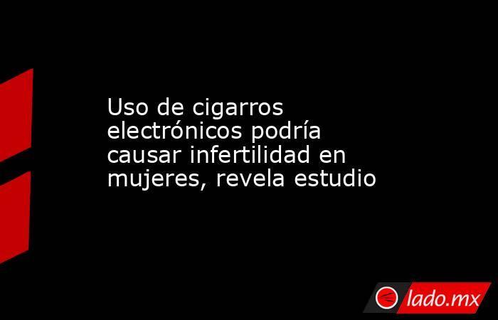Uso de cigarros electrónicos podría causar infertilidad en mujeres, revela estudio. Noticias en tiempo real
