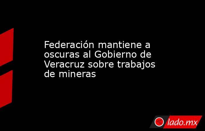 Federación mantiene a oscuras al Gobierno de Veracruz sobre trabajos de mineras. Noticias en tiempo real